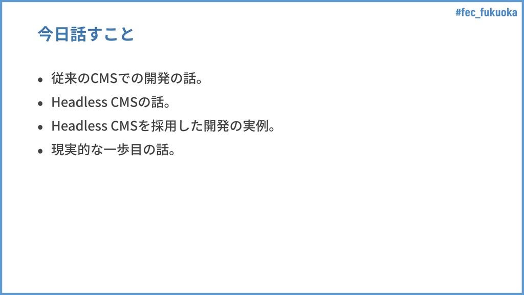 #fec_fukuoka 今⽇話すこと • 従来のCMSでの開発の話。 • Headless ...