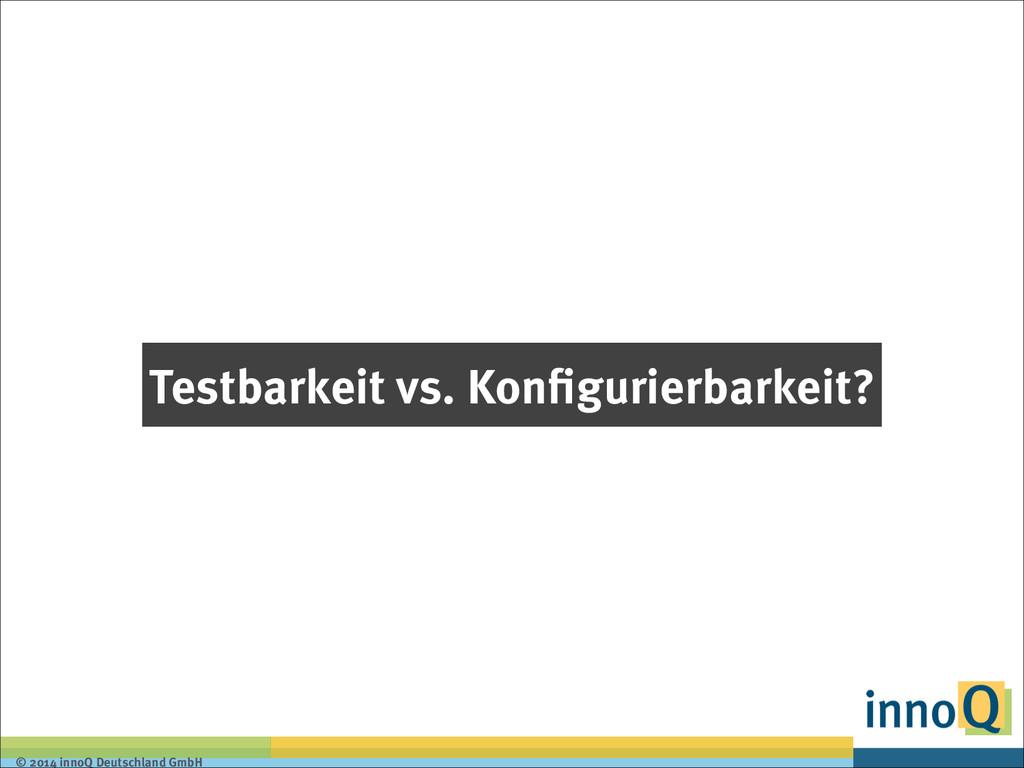 © 2014 innoQ Deutschland GmbH Testbarkeit vs. K...