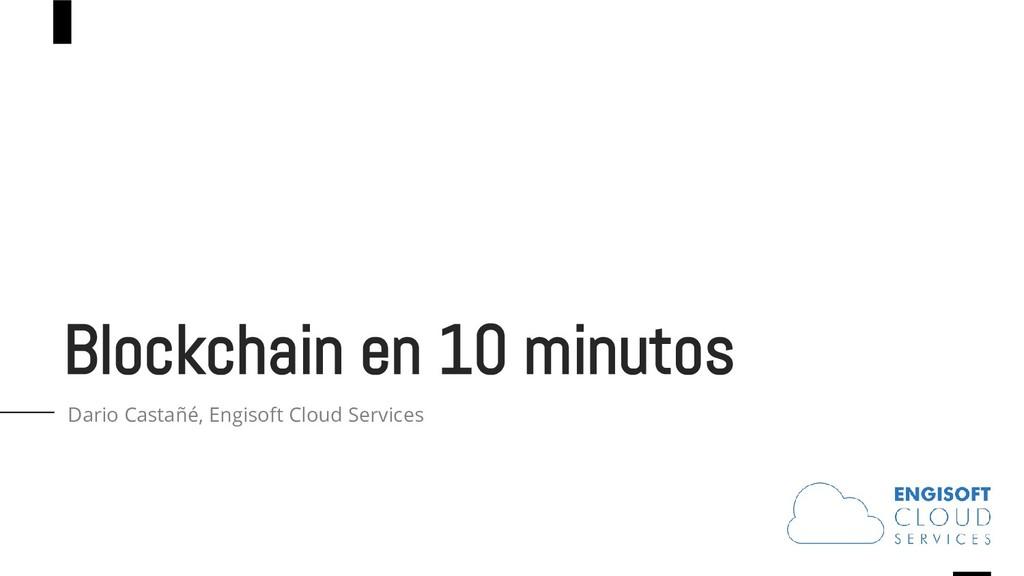 Blockchain en 10 minutos Dario Castañé, Engisof...