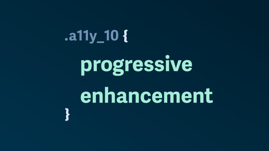 . } a11y_10 progressive enhancement {