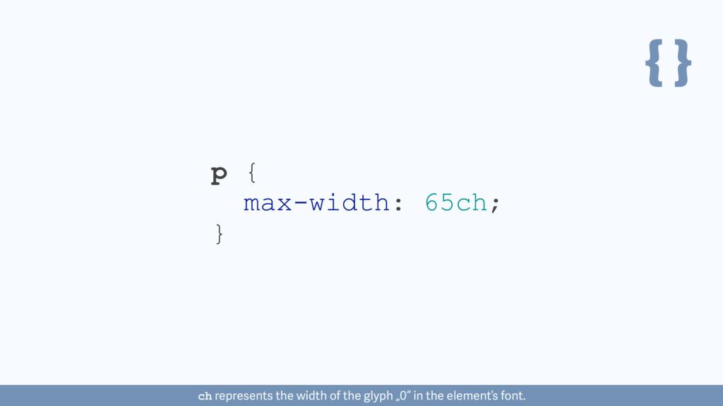 { } p { max-width: 65ch; } ch represents the wi...