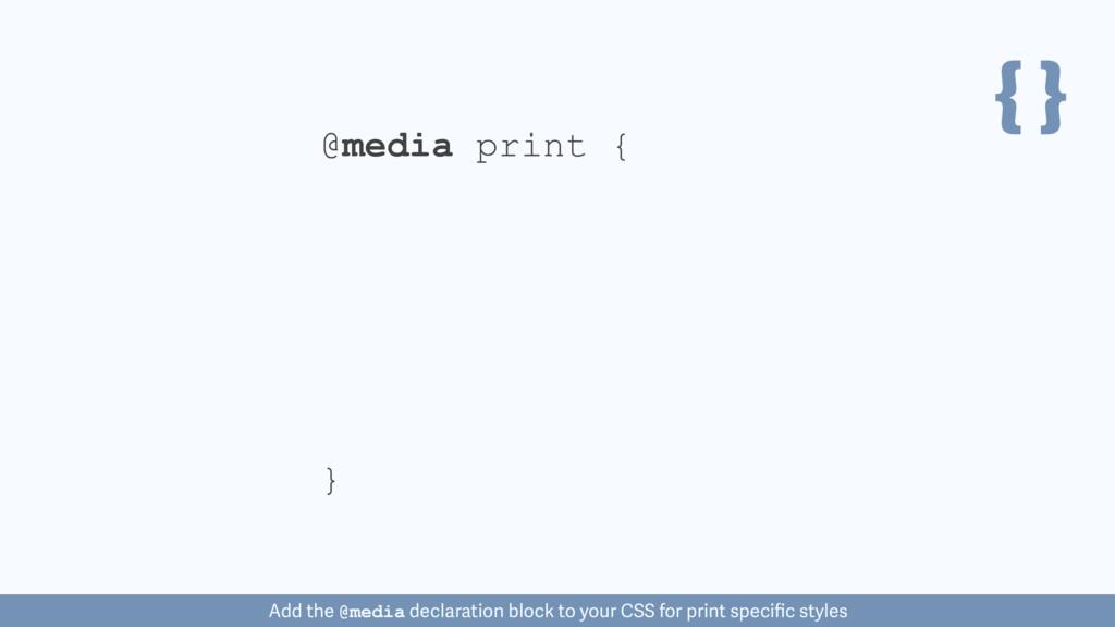 { } @media print { } Add the @media declaration...