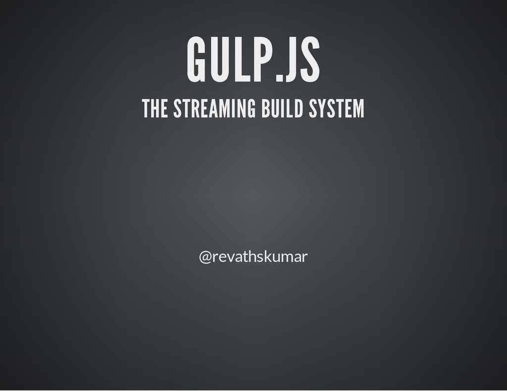 GULP.JS THE STREAMING BUILD SYSTEM @revathskumar