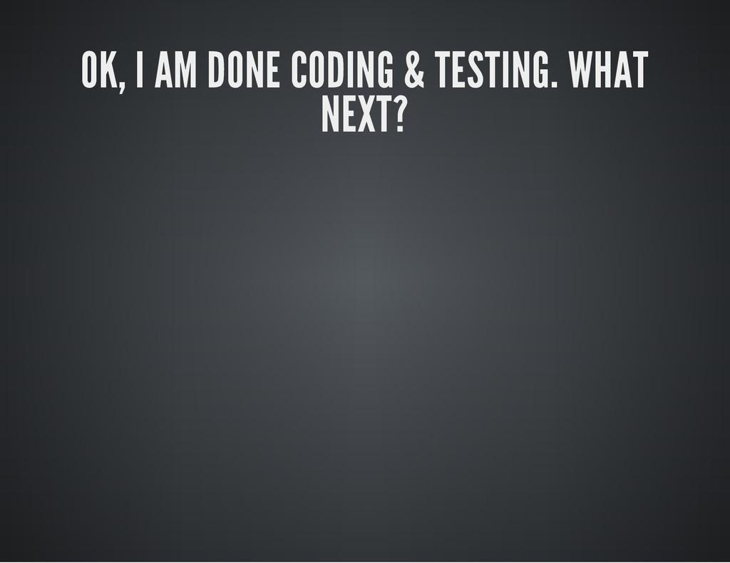 OK, I AM DONE CODING & TESTING. WHAT NEXT?