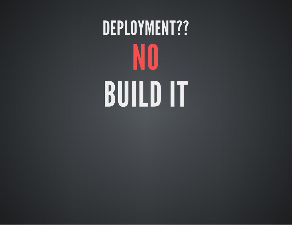 DEPLOYMENT?? NO BUILD IT