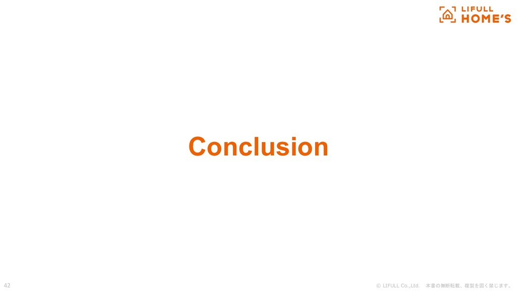 © LIFULL Co.,Ltd. 本書の無断転載、複製を固く禁じます。 42 Conclus...