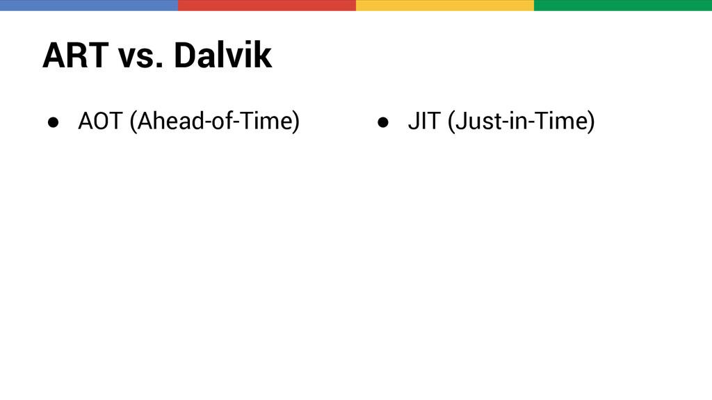 ART vs. Dalvik ● AOT (Ahead-of-Time) ● JIT (Jus...