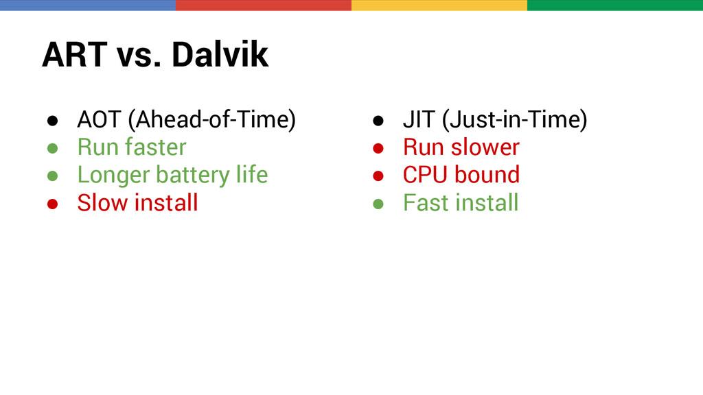 ART vs. Dalvik ● AOT (Ahead-of-Time) ● Run fast...