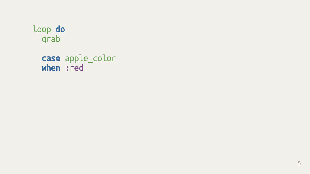 loop do grab case apple_color when :red 5