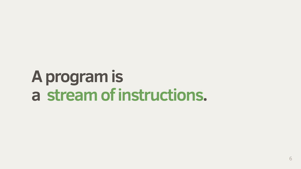 A program is a stream of instructions. 6