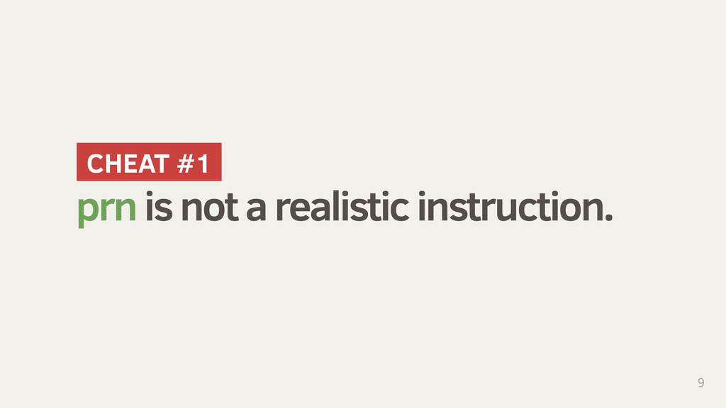 prn is not a realistic instruction. 9 CHEAT #1