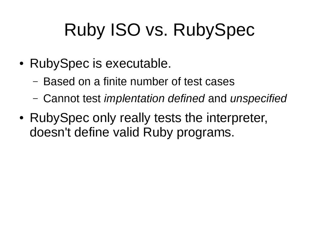 Ruby ISO vs. RubySpec ● RubySpec is executable....