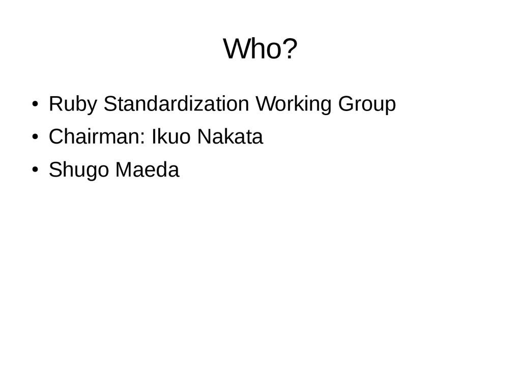 Who? ● Ruby Standardization Working Group ● Cha...