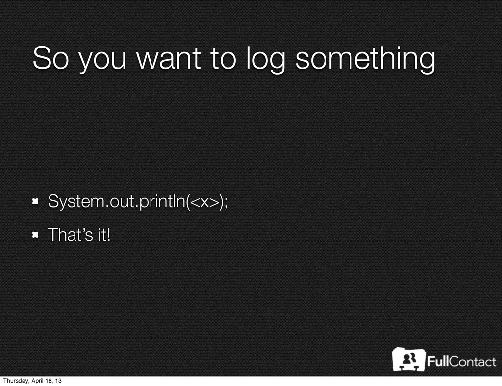 So you want to log something System.out.println...