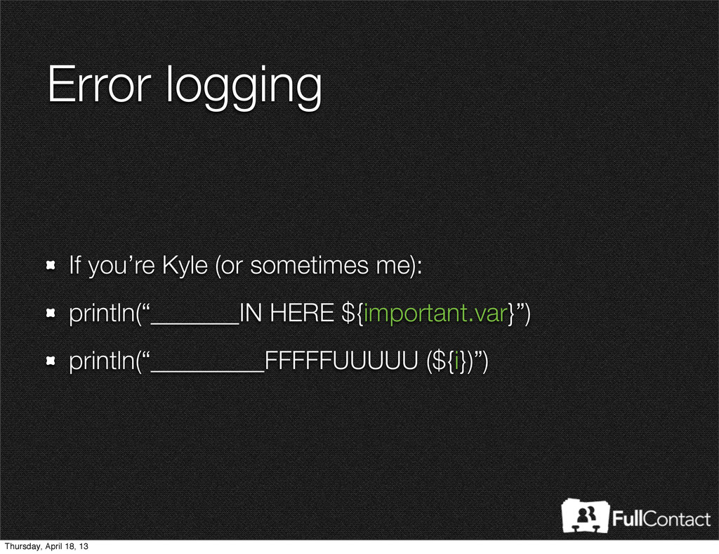 Error logging If you're Kyle (or sometimes me):...