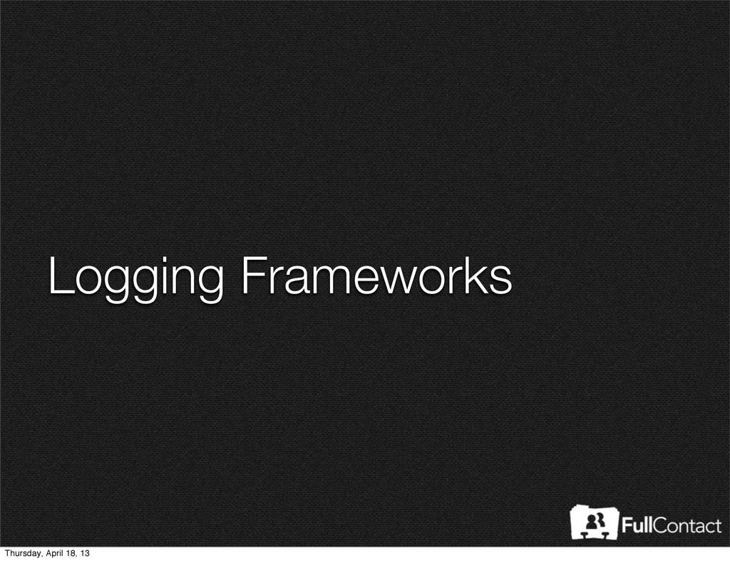 Logging Frameworks Thursday, April 18, 13