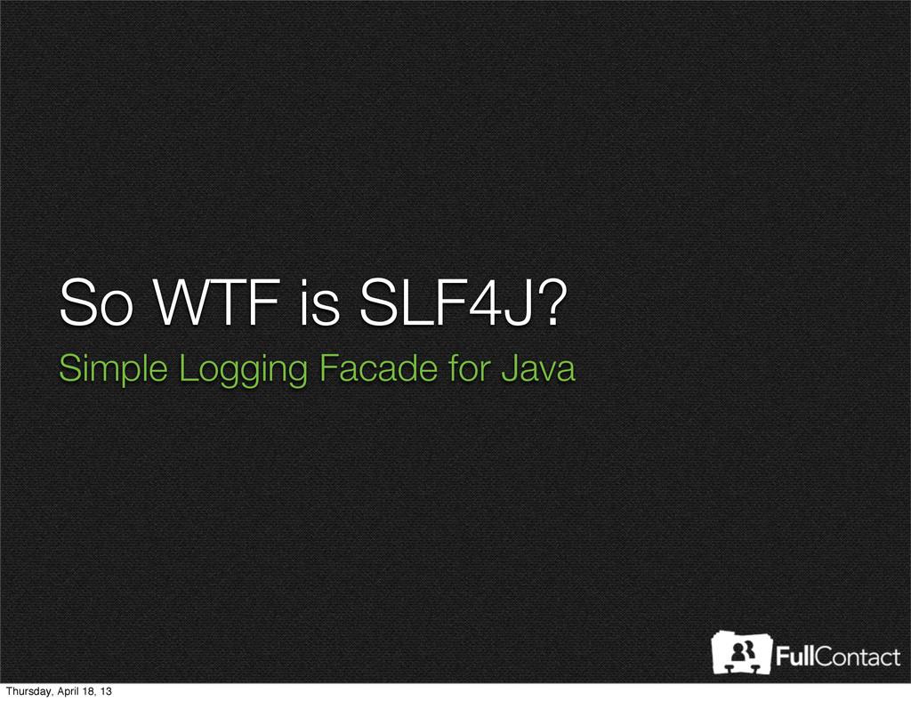 So WTF is SLF4J? Simple Logging Facade for Java...