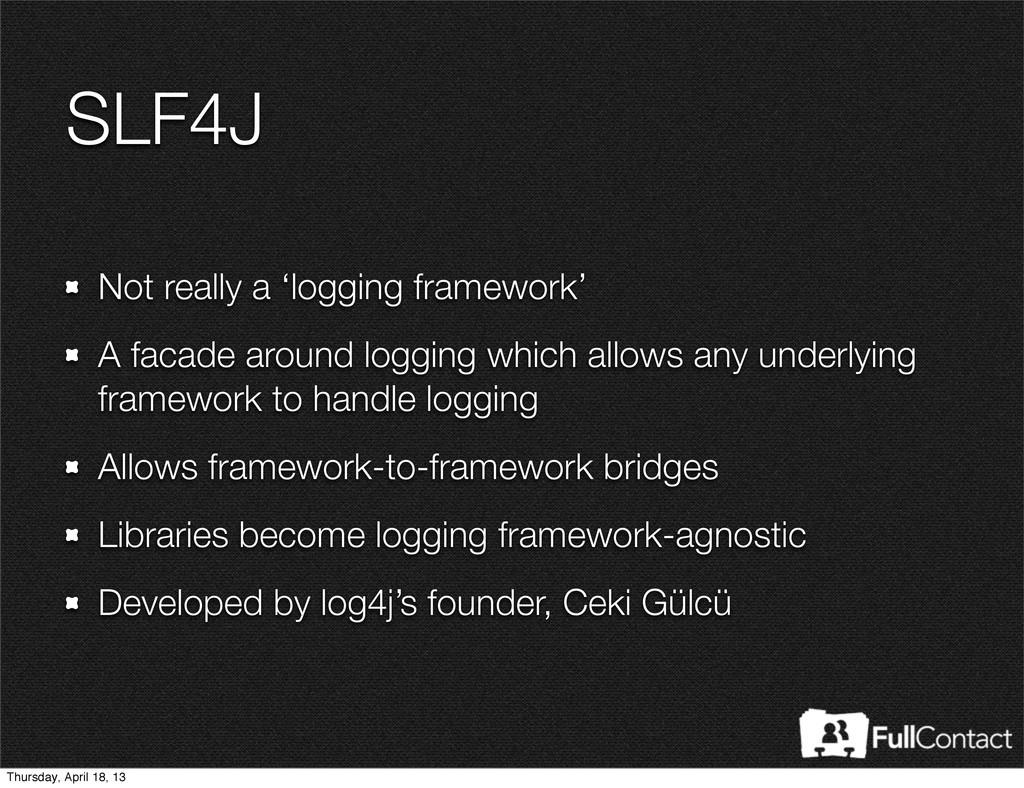SLF4J Not really a 'logging framework' A facade...
