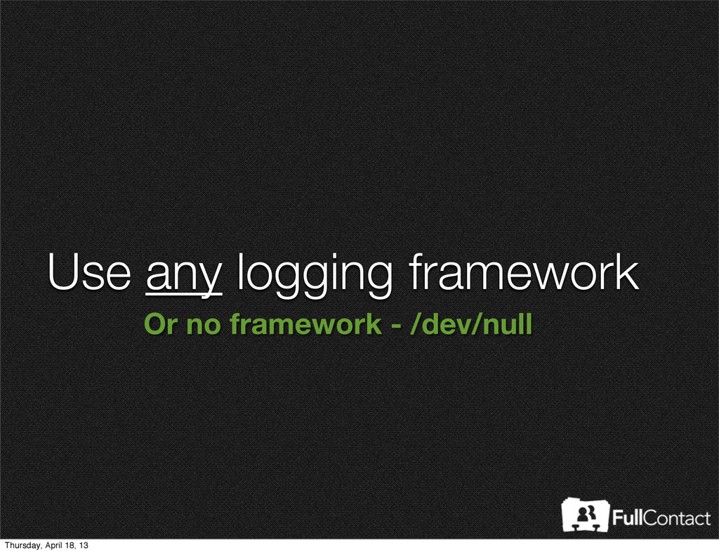 Use any logging framework Or no framework - /de...