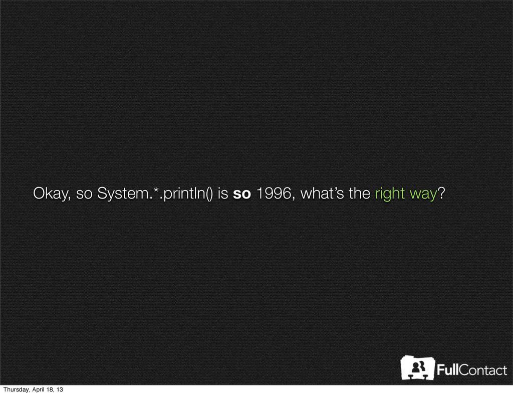 Okay, so System.*.println() is so 1996, what's ...
