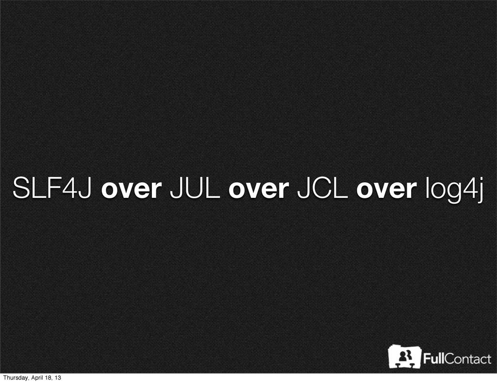 SLF4J over JUL over JCL over log4j Thursday, Ap...