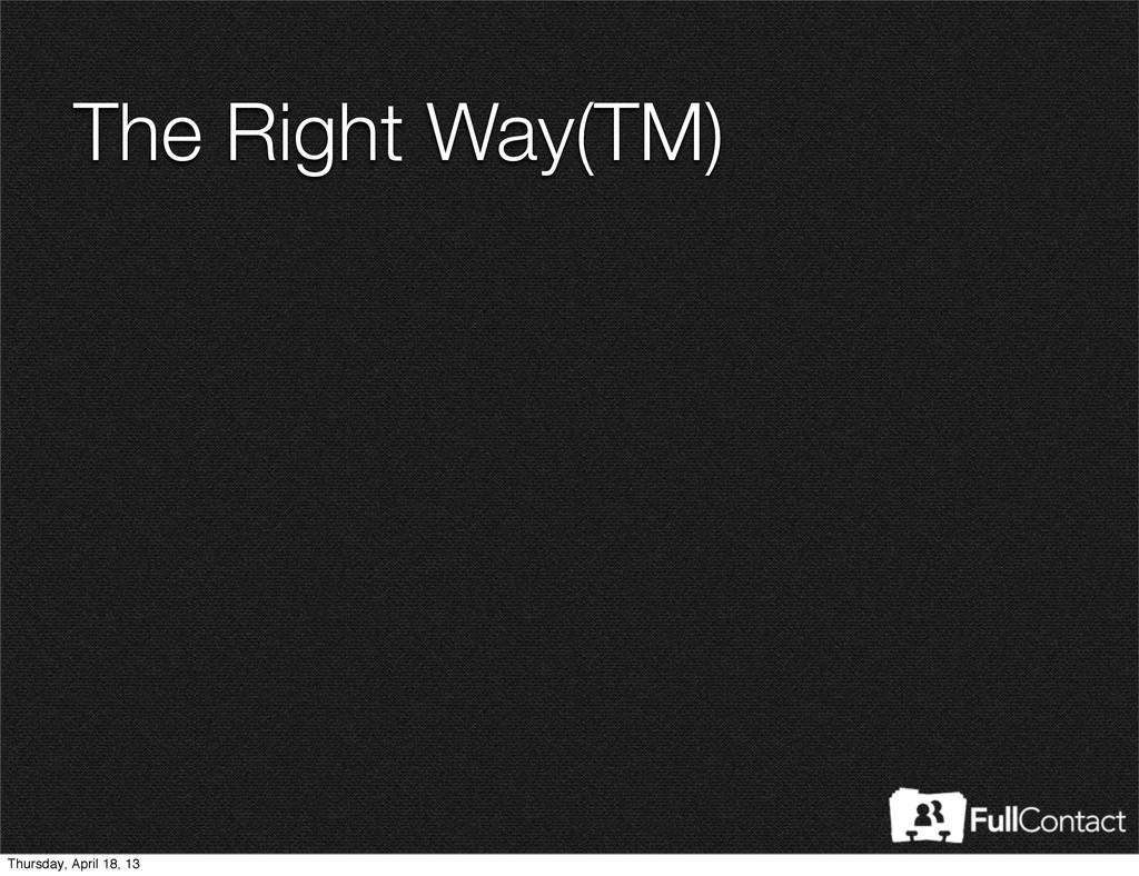 The Right Way(TM) Thursday, April 18, 13