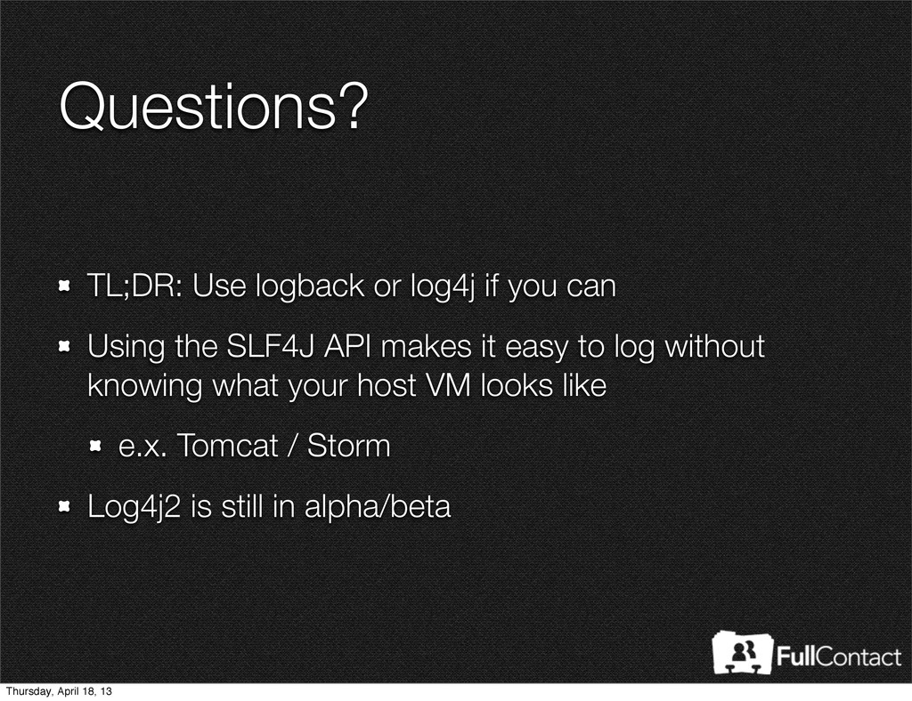 Questions? TL;DR: Use logback or log4j if you c...