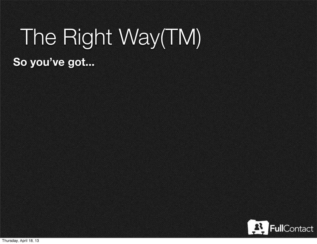 The Right Way(TM) So you've got... Thursday, Ap...
