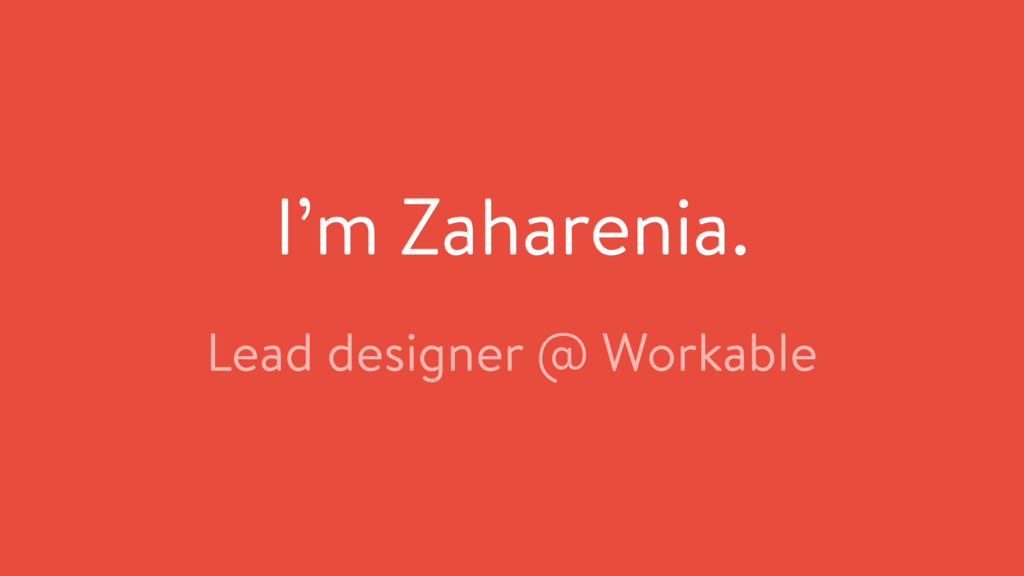 I'm Zaharenia. Lead designer @ Workable