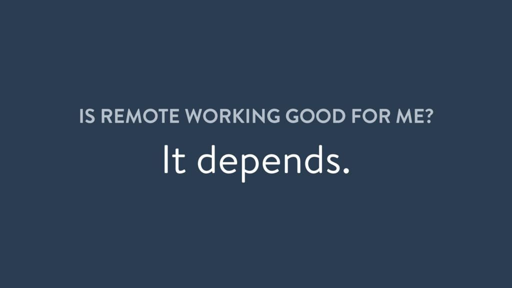 IS REMOTE WORKING GOOD FOR ME? It depends.