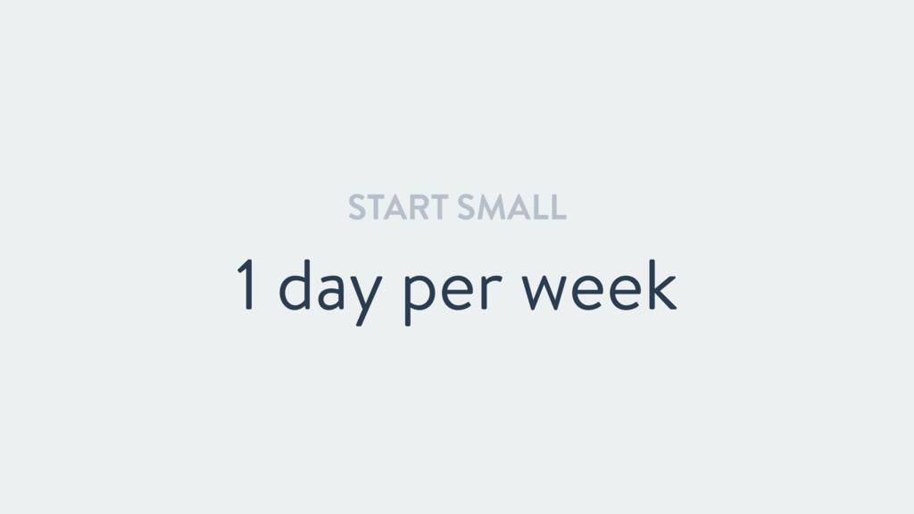 START SMALL 1 day per week