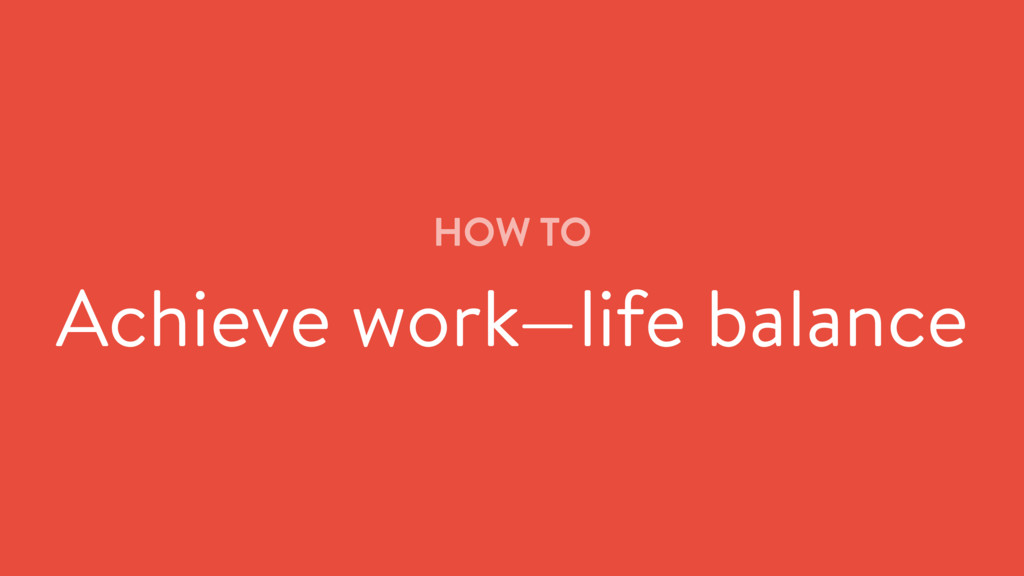 HOW TO Achieve work—life balance