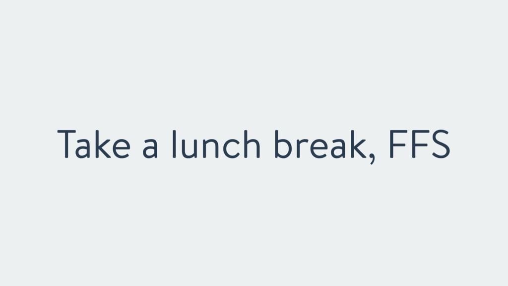 Take a lunch break, FFS
