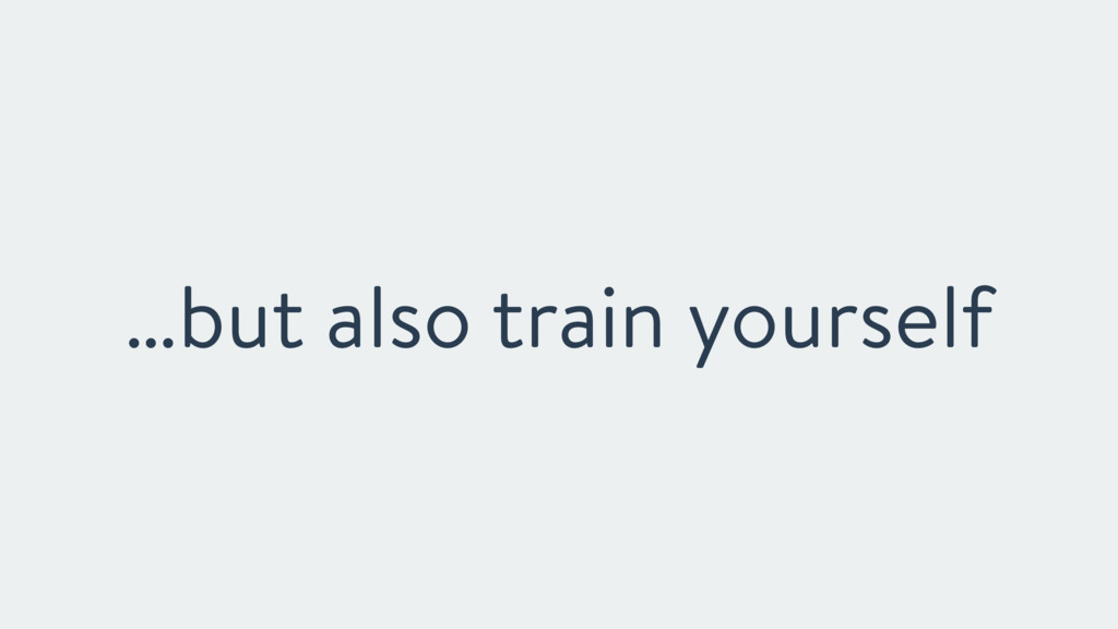 …but also train yourself