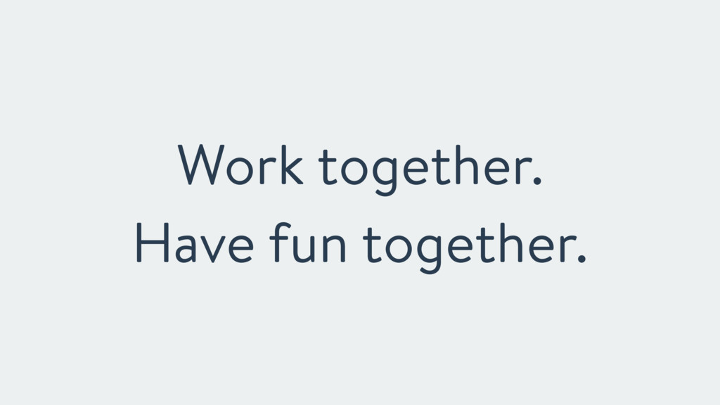 Work together. Have fun together.