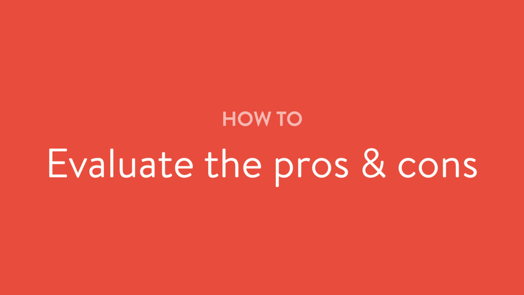 HOW TO Evaluate the pros & cons