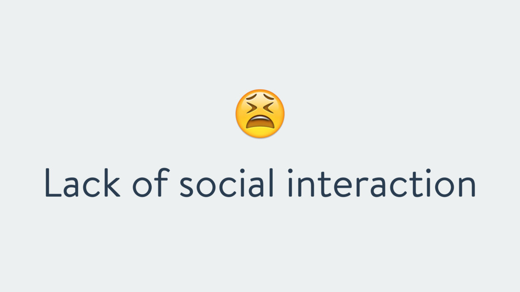 """ Lack of social interaction"