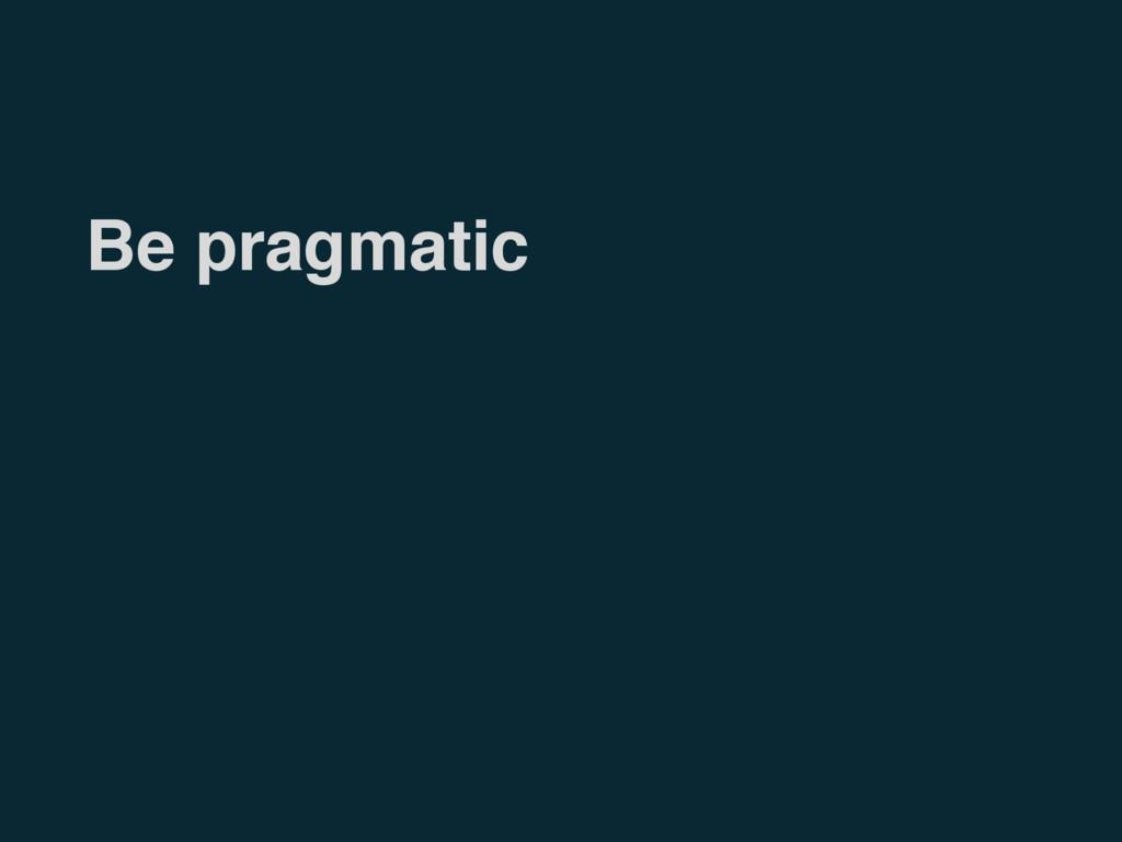 Be pragmatic
