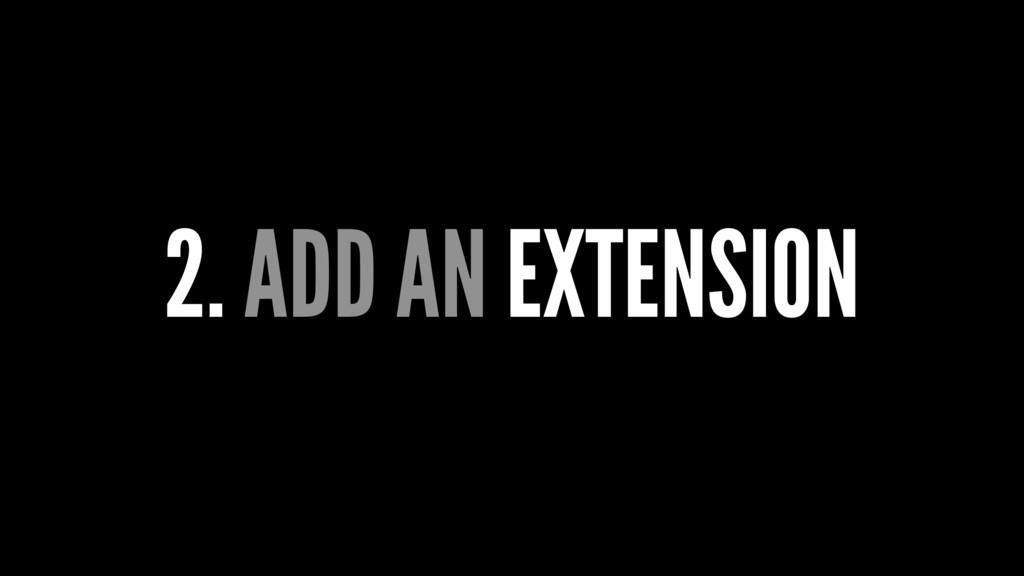 2. ADD AN EXTENSION