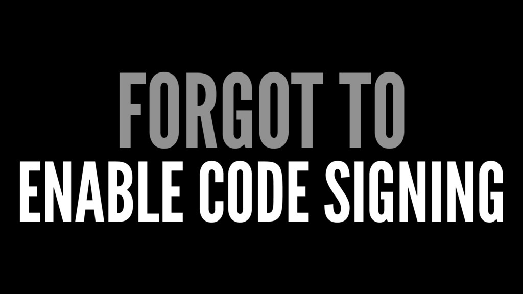 FORGOT TO ENABLE CODE SIGNING