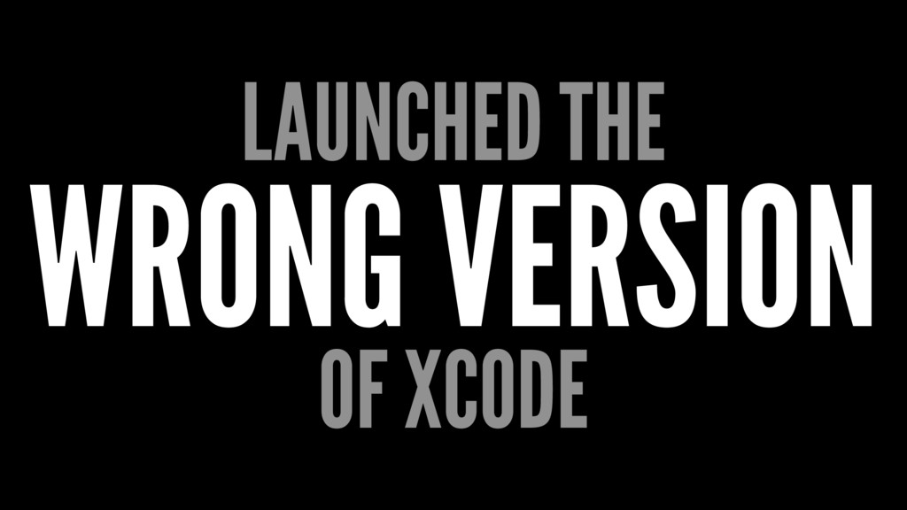 LAUNCHED THE WRONG VERSION OF XCODE