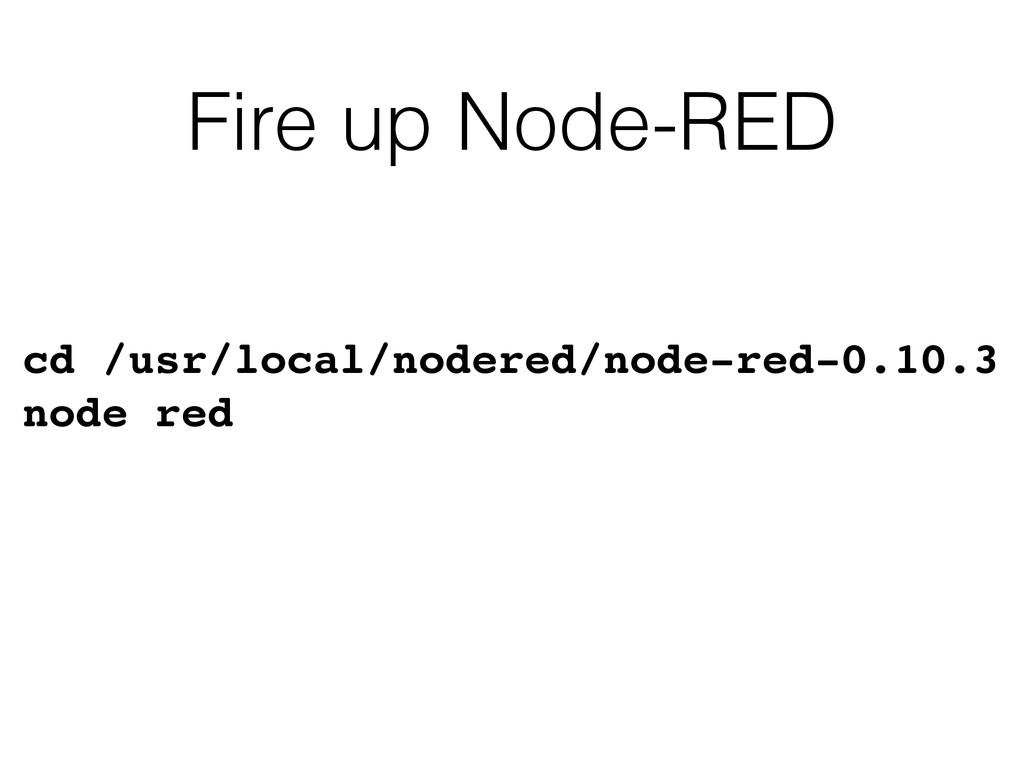 Fire up Node-RED cd /usr/local/nodered/node-red...