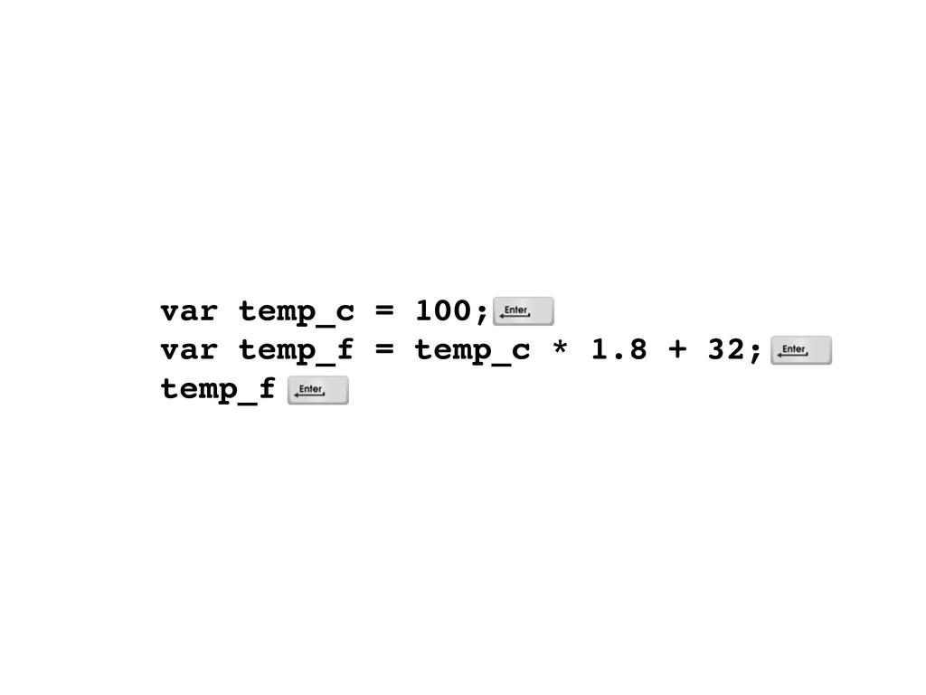 var temp_c = 100; var temp_f = temp_c * 1.8 + ...