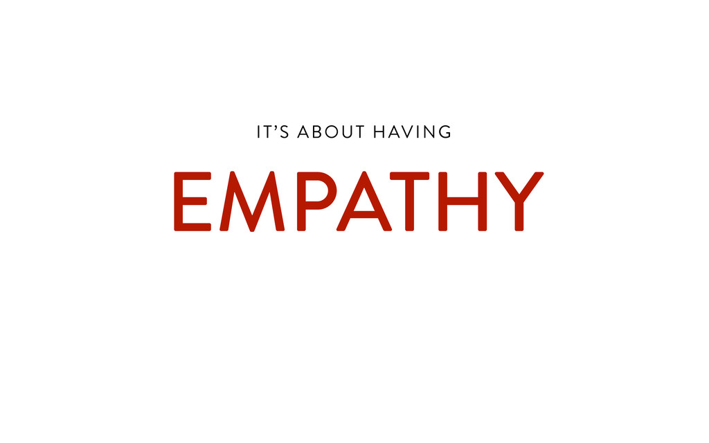 IT'S ABOUT HAVING  EMPATHY