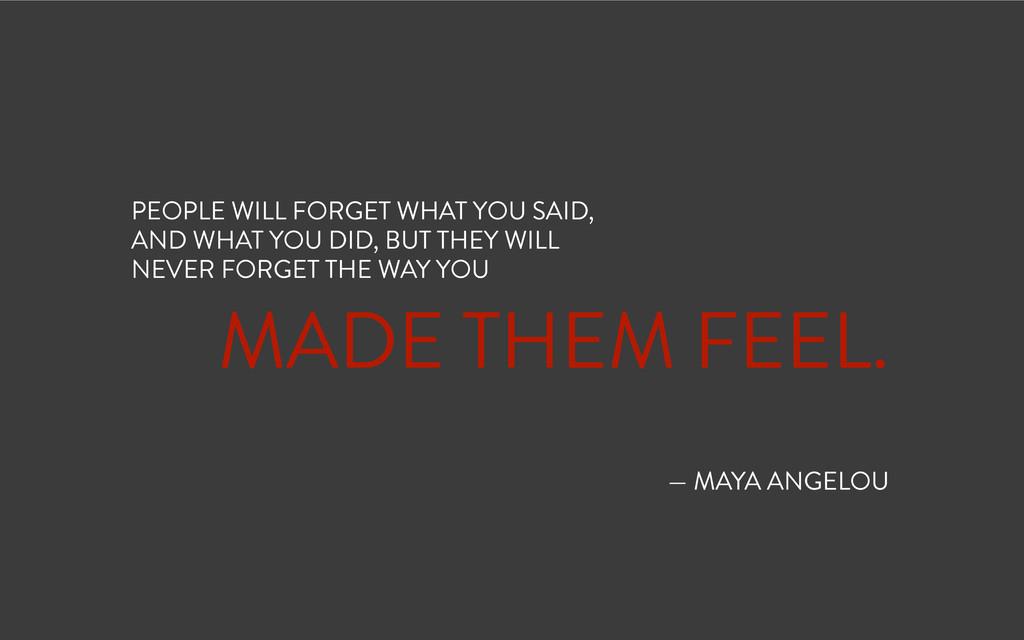 ! MADE THEM FEEL. ! ! — MAYA ANGELOU PEOPLE WIL...