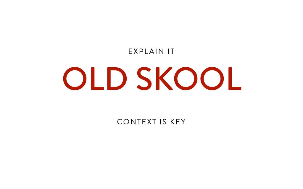 EXPL AIN IT  OLD SKOOL ! CONTEXT IS KEY
