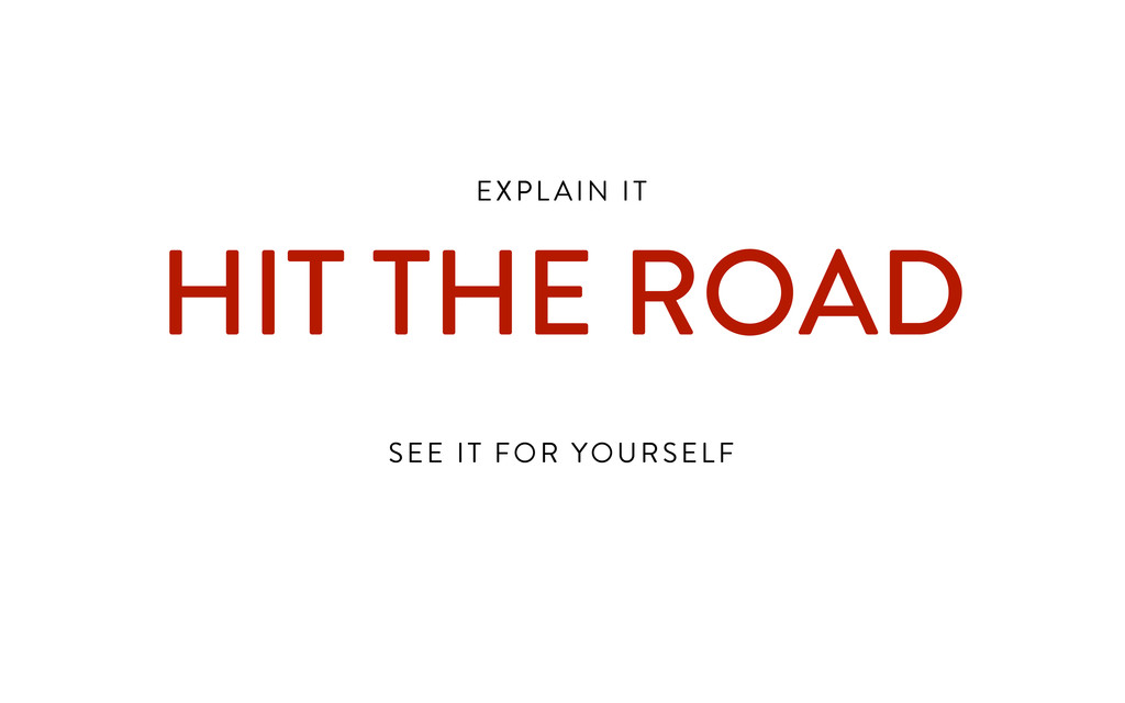EXPL AIN IT  HIT THE ROAD ! SEE IT FOR YOURSELF