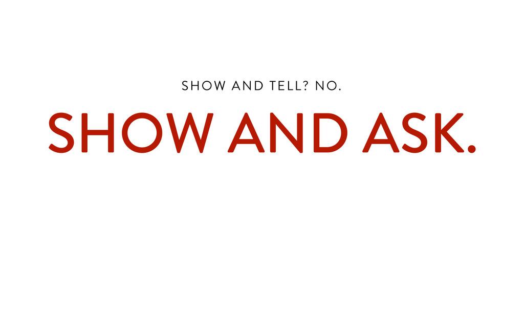 SHOW AND TELL? NO.  SHOW AND ASK. !