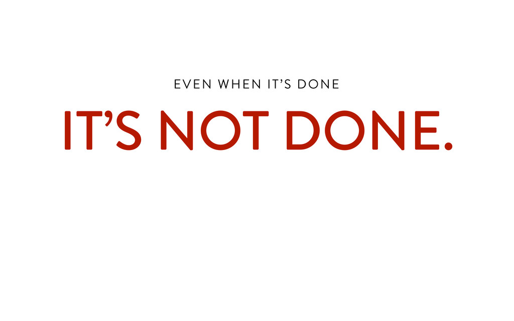 EVEN WHEN IT'S DONE  IT'S NOT DONE. !