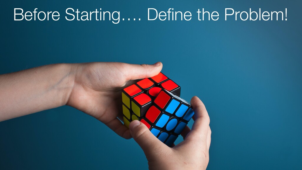 Before Starting…. Define the Problem!